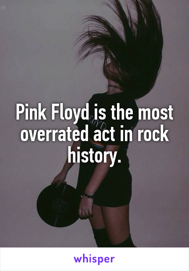 Pink Floyd is the most overrated act in rock history.