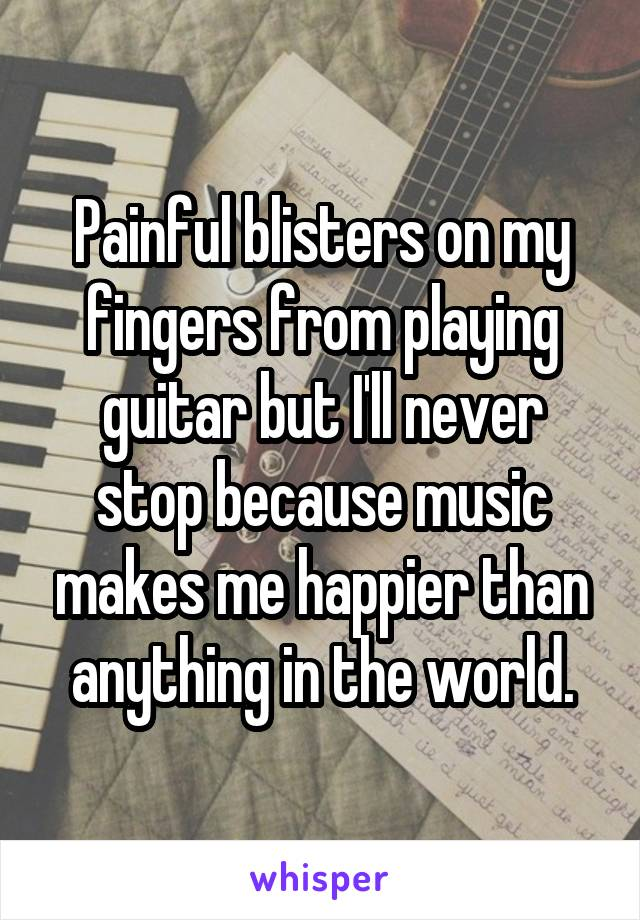 Painful blisters on my fingers from playing guitar but I'll never stop because music makes me happier than anything in the world.