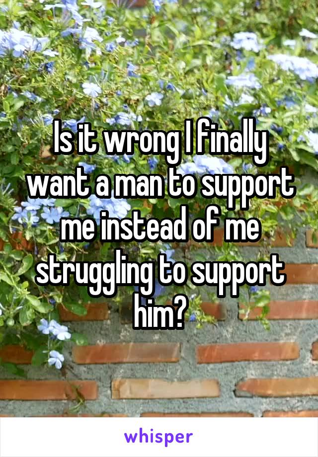 Is it wrong I finally want a man to support me instead of me struggling to support him?