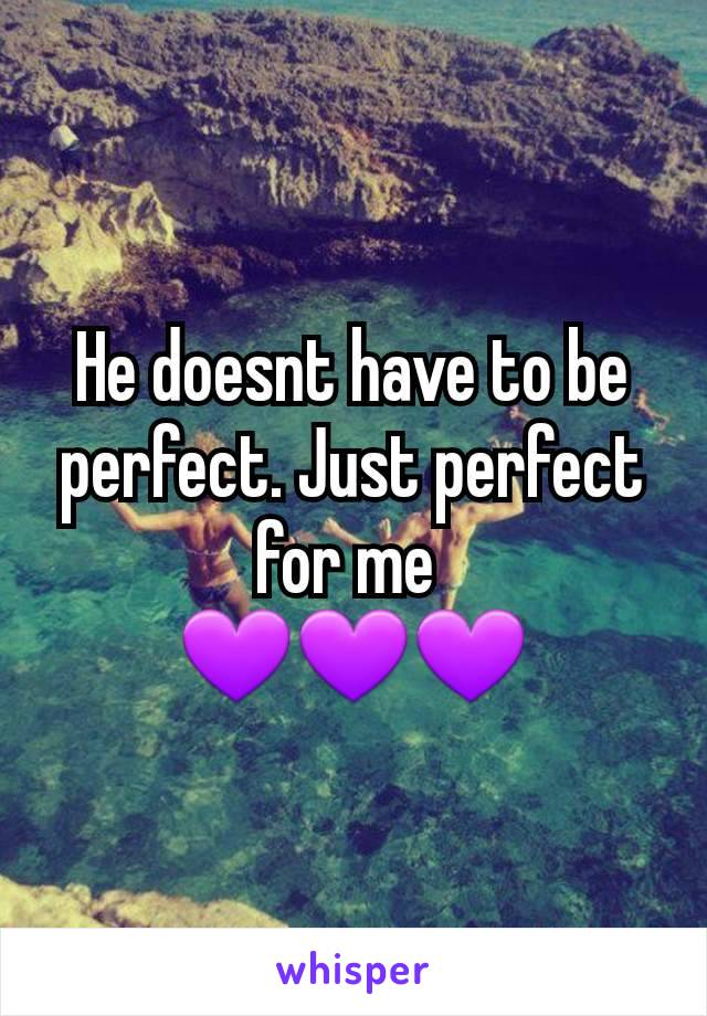 He doesnt have to be perfect. Just perfect for me  💜💜💜