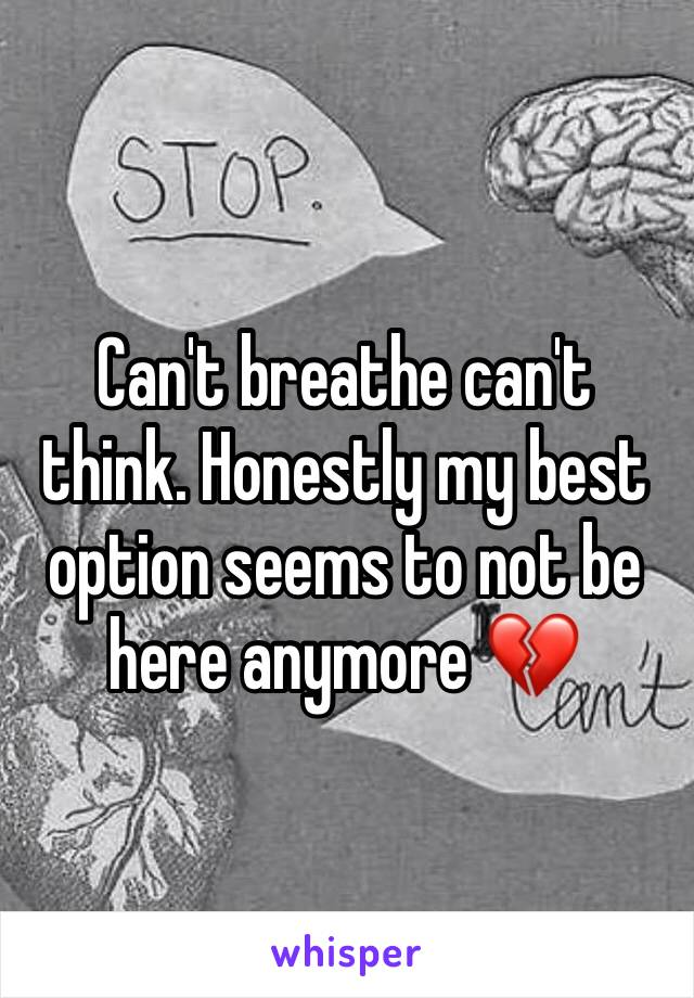 Can't breathe can't think. Honestly my best option seems to not be here anymore 💔