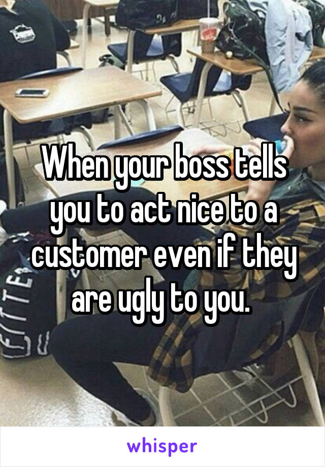 When your boss tells you to act nice to a customer even if they are ugly to you.