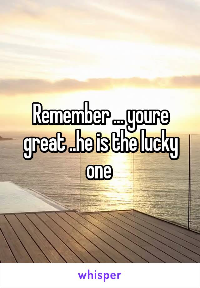 Remember ... youre great ..he is the lucky one