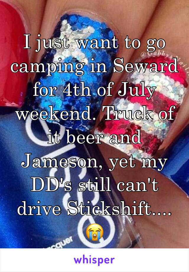 I just want to go camping in Seward for 4th of July weekend. Truck of it beer and Jameson, yet my DD's still can't drive Stickshift.... 😭