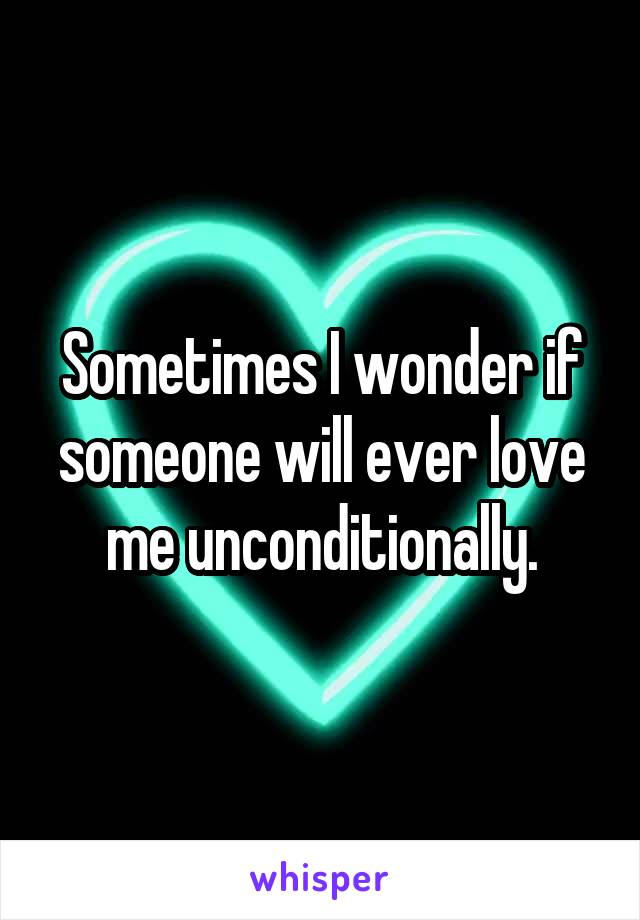 Sometimes I wonder if someone will ever love me unconditionally.