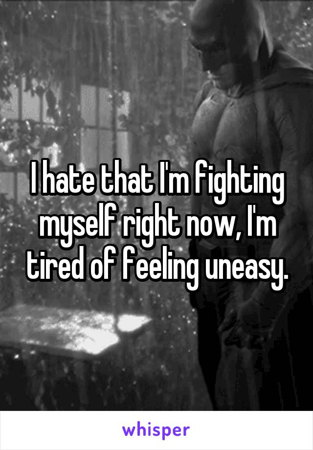 I hate that I'm fighting myself right now, I'm tired of feeling uneasy.