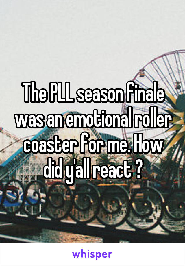 The PLL season finale was an emotional roller coaster for me. How did y'all react ?