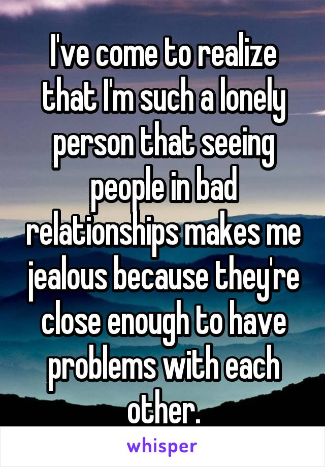 I've come to realize that I'm such a lonely person that seeing people in bad relationships makes me jealous because they're close enough to have problems with each other.
