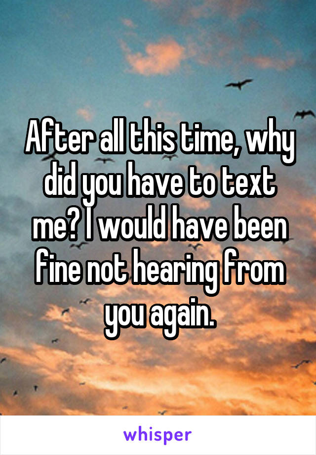 After all this time, why did you have to text me? I would have been fine not hearing from you again.