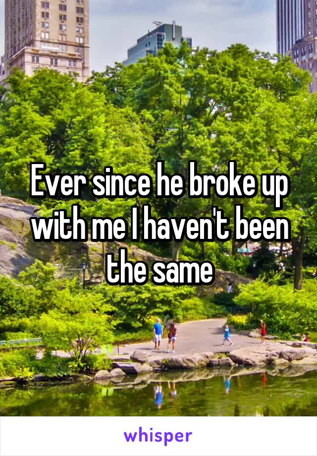 Ever since he broke up with me I haven't been the same
