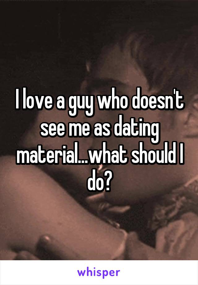 I love a guy who doesn't see me as dating material...what should I do?