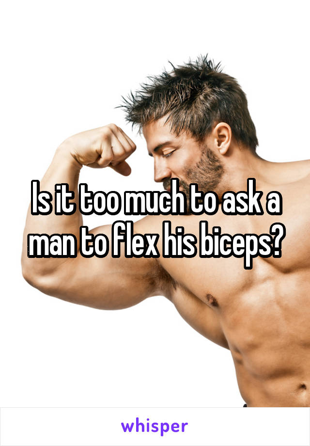 Is it too much to ask a man to flex his biceps?