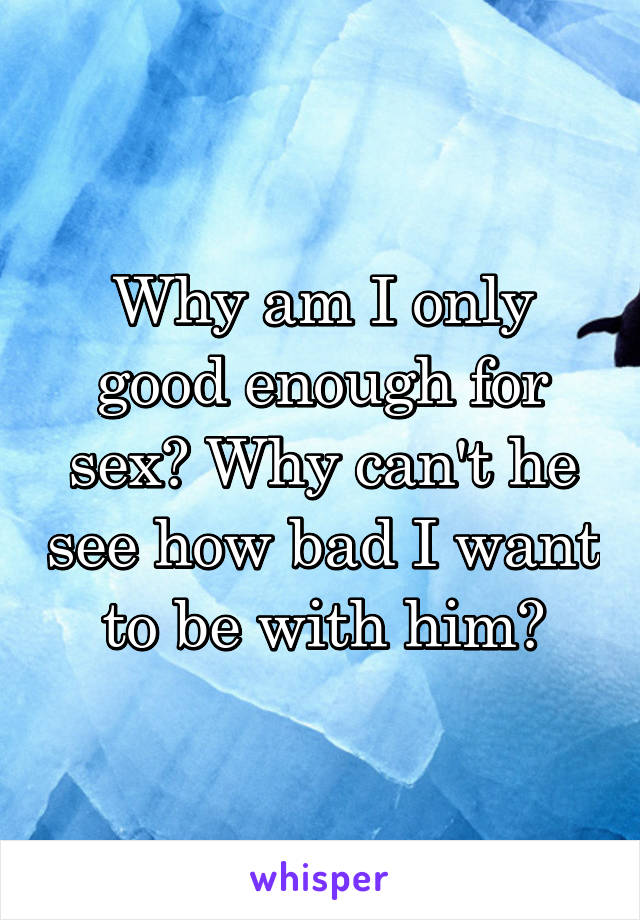 Why am I only good enough for sex? Why can't he see how bad I want to be with him?