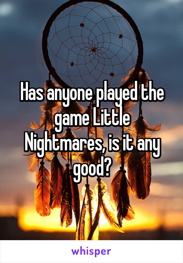 Has anyone played the game Little Nightmares, is it any good?