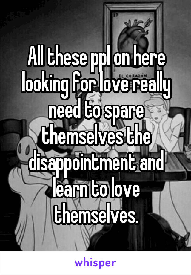 All these ppl on here looking for love really need to spare themselves the disappointment and learn to love themselves.