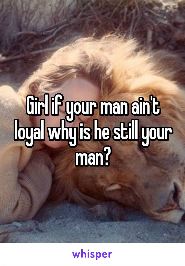 Girl if your man ain't loyal why is he still your man?