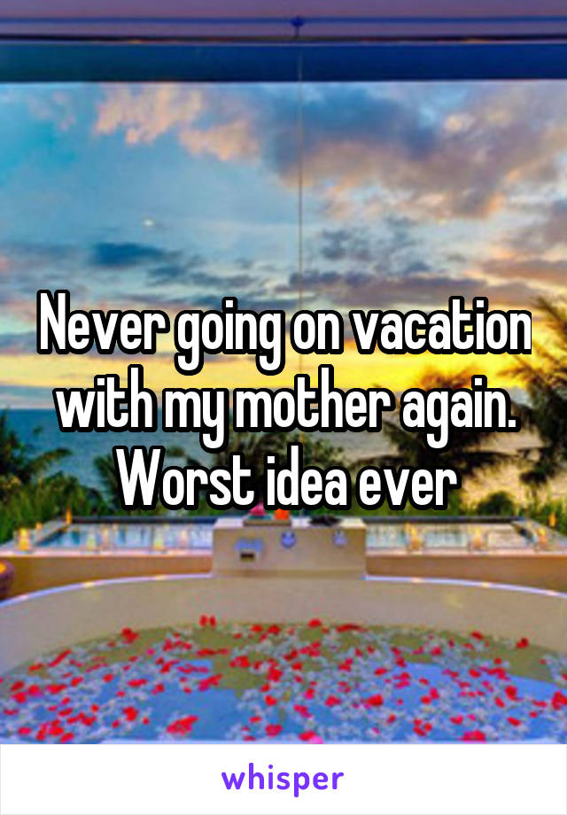 Never going on vacation with my mother again. Worst idea ever