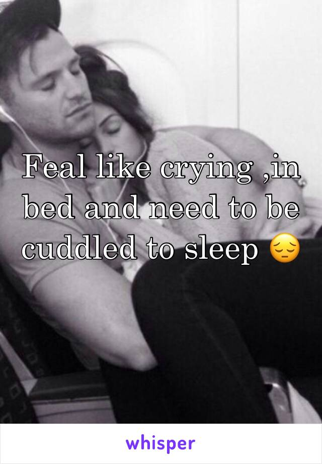 Feal like crying ,in bed and need to be cuddled to sleep 😔
