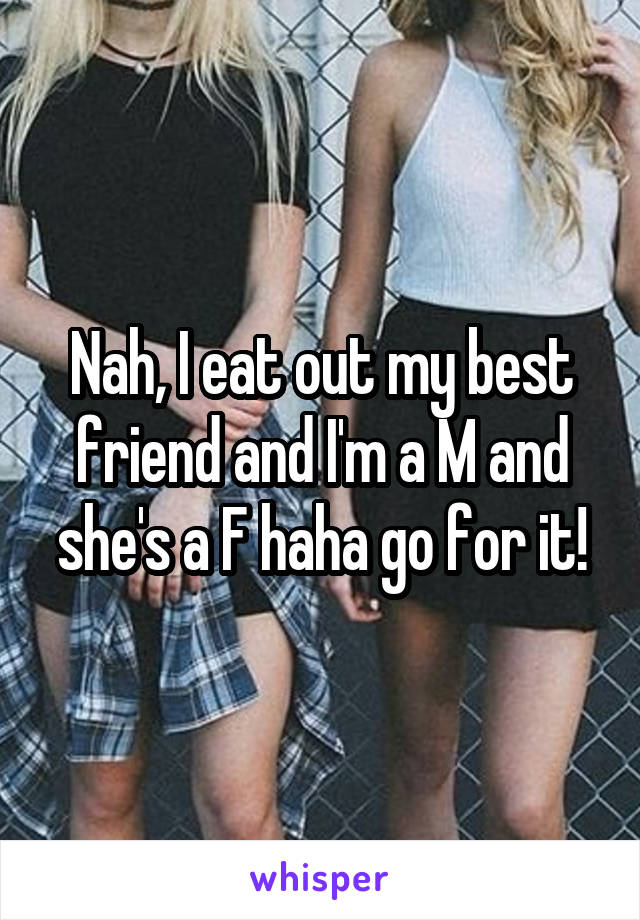 Nah, I eat out my best friend and I'm a M and she's a F haha go for it!