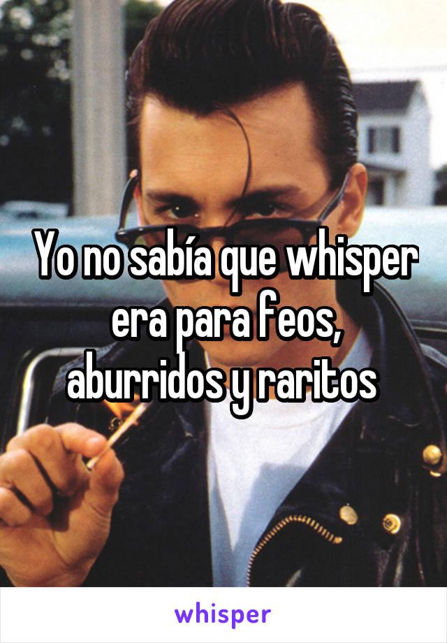 Yo no sabía que whisper era para feos, aburridos y raritos