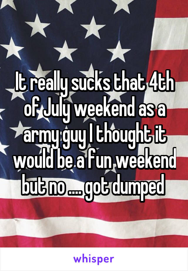 It really sucks that 4th of July weekend as a army guy I thought it would be a fun weekend but no .... got dumped