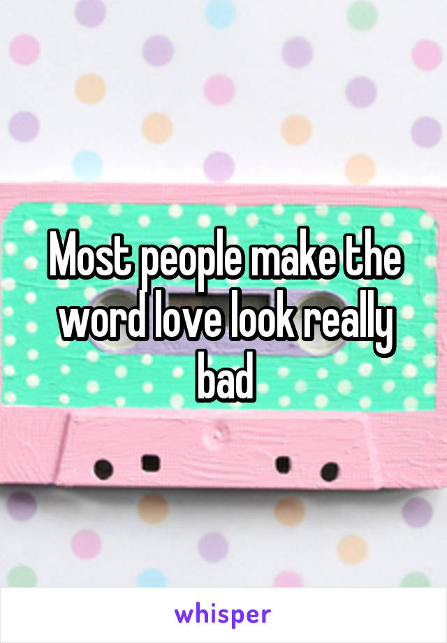 Most people make the word love look really bad