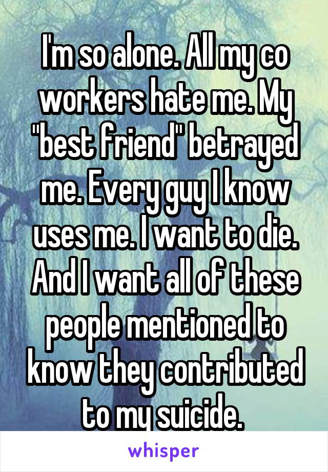 "I'm so alone. All my co workers hate me. My ""best friend"" betrayed me. Every guy I know uses me. I want to die. And I want all of these people mentioned to know they contributed to my suicide."