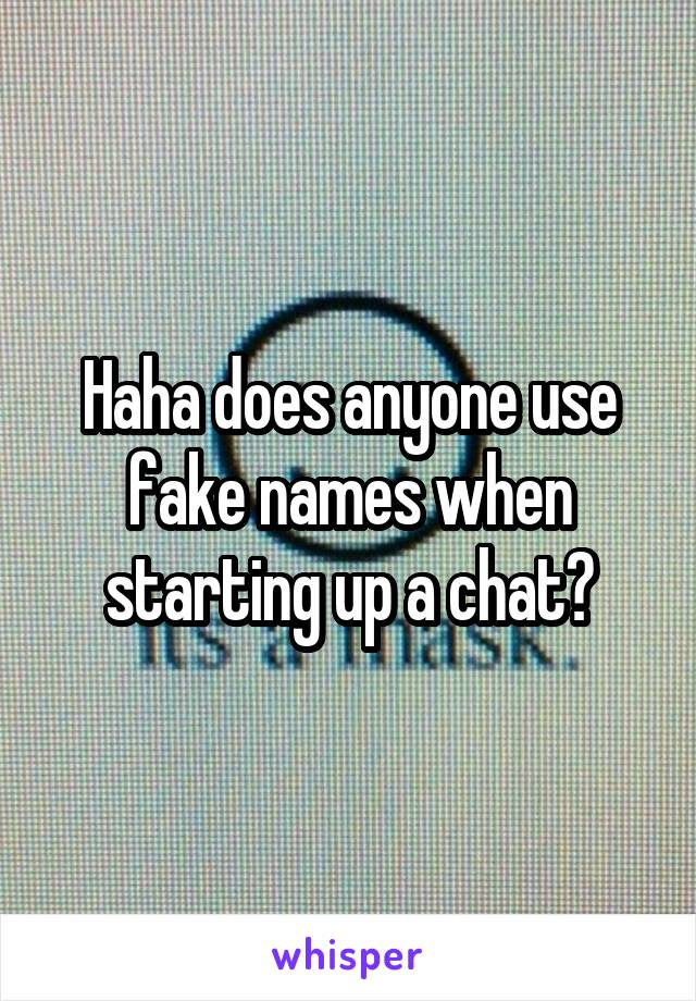 Haha does anyone use fake names when starting up a chat?
