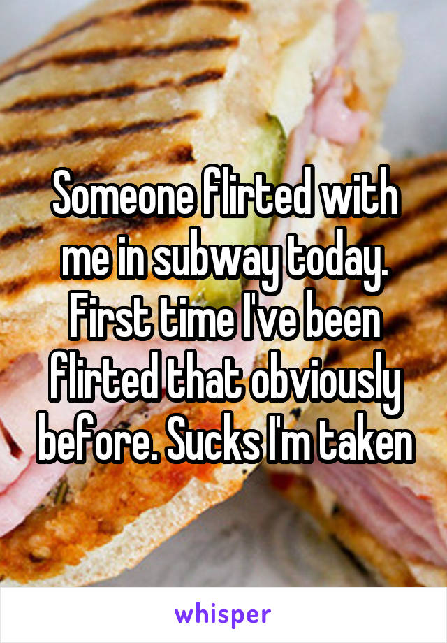 Someone flirted with me in subway today. First time I've been flirted that obviously before. Sucks I'm taken