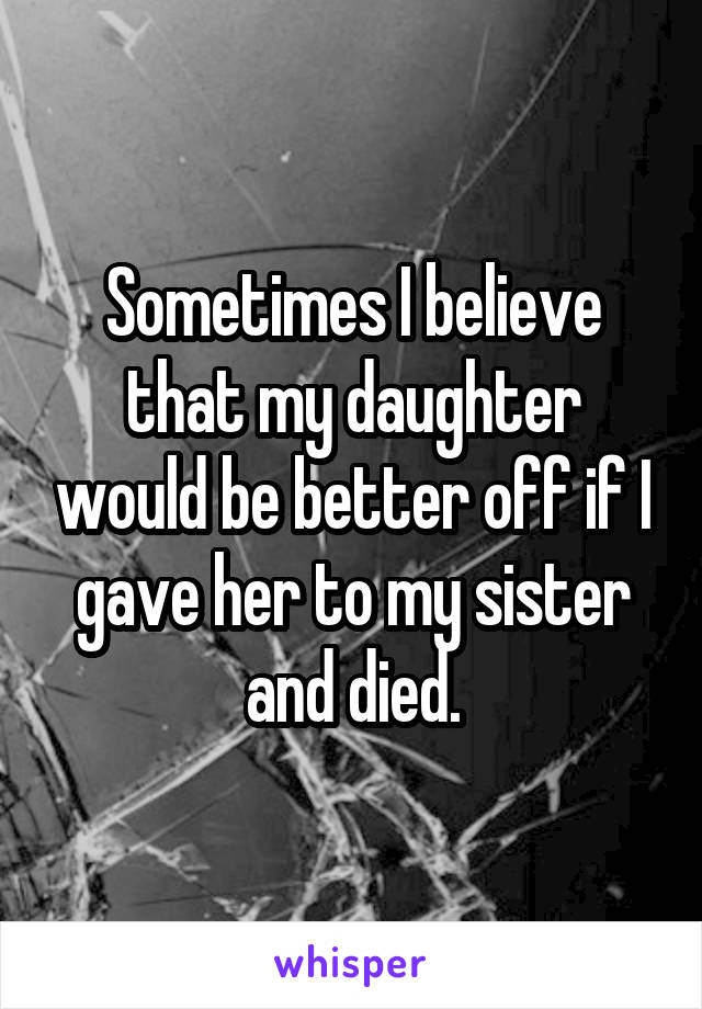 Sometimes I believe that my daughter would be better off if I gave her to my sister and died.