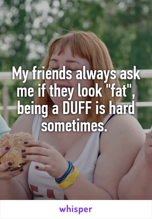 """My friends always ask me if they look """"fat"""", being a DUFF is hard sometimes."""