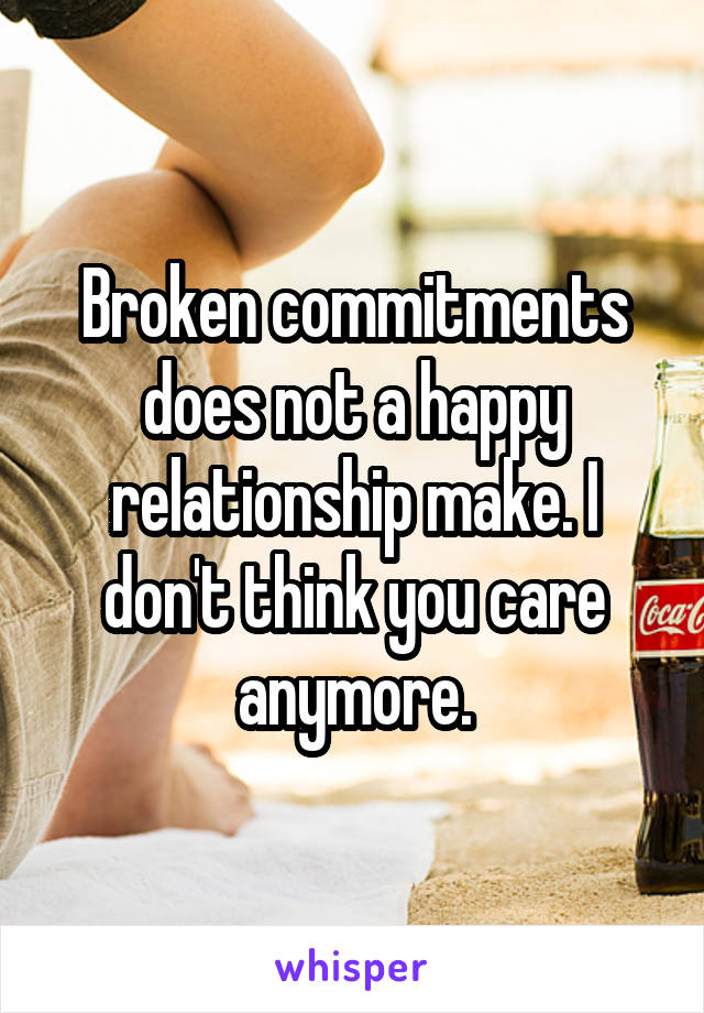 Broken commitments does not a happy relationship make. I don't think you care anymore.