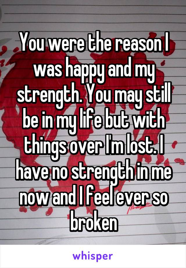 You were the reason I was happy and my strength. You may still be in my life but with things over I'm lost. I have no strength in me now and I feel ever so broken