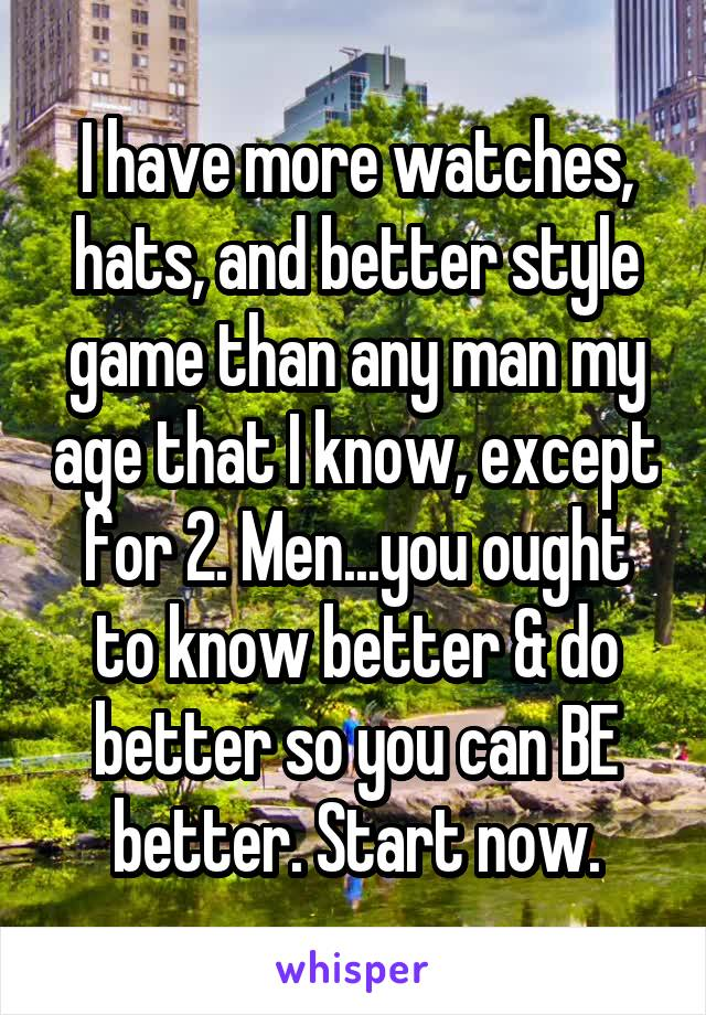 I have more watches, hats, and better style game than any man my age that I know, except for 2. Men...you ought to know better & do better so you can BE better. Start now.