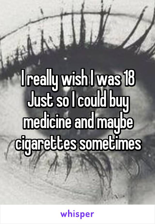 I really wish I was 18 Just so I could buy medicine and maybe cigarettes sometimes