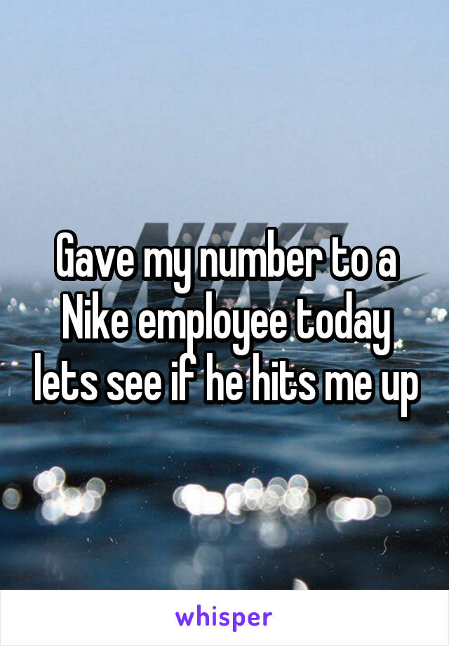 Gave my number to a Nike employee today lets see if he hits me up