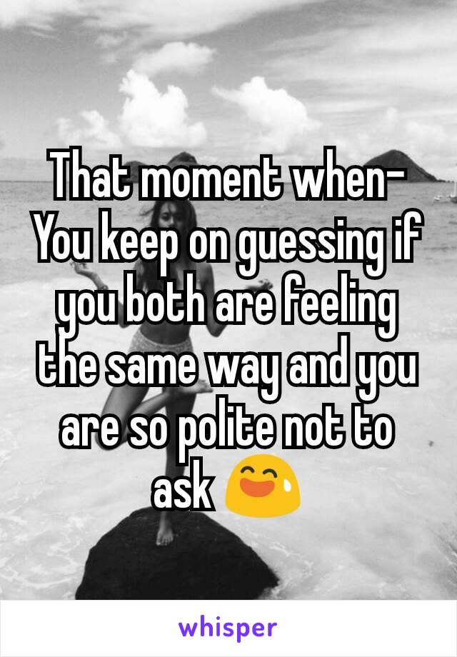 That moment when- You keep on guessing if you both are feeling the same way and you are so polite not to ask 😅
