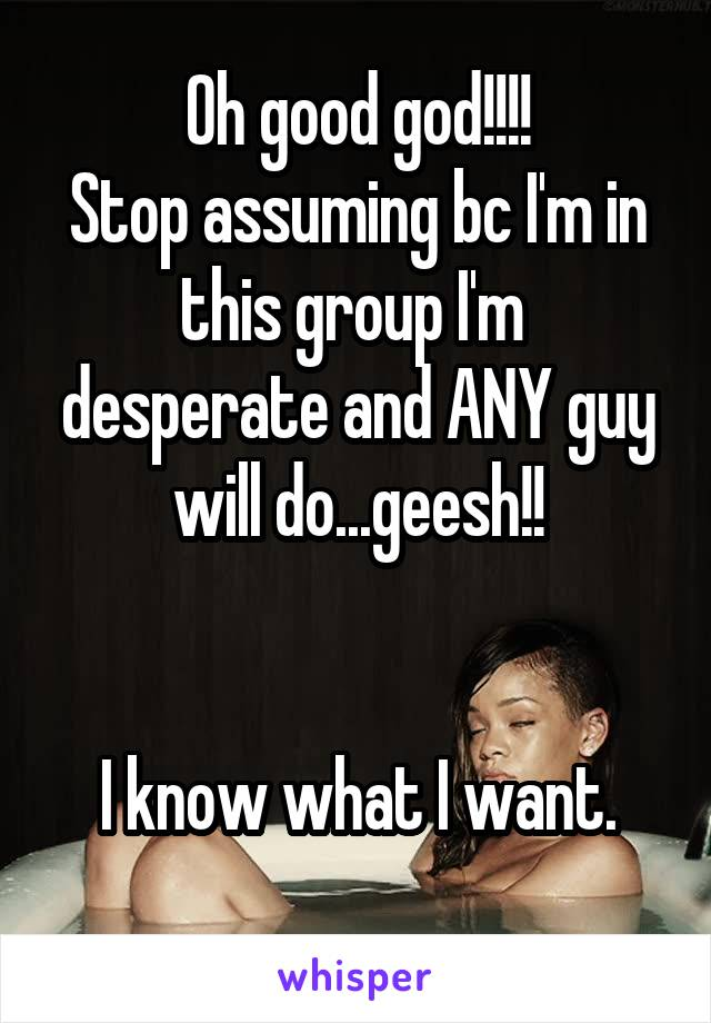 Oh good god!!!! Stop assuming bc I'm in this group I'm  desperate and ANY guy will do...geesh!!   I know what I want.