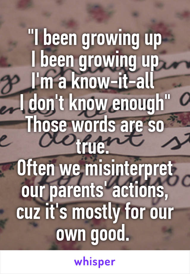 """""""I been growing up I been growing up I'm a know-it-all  I don't know enough"""" Those words are so true.  Often we misinterpret our parents' actions, cuz it's mostly for our own good."""