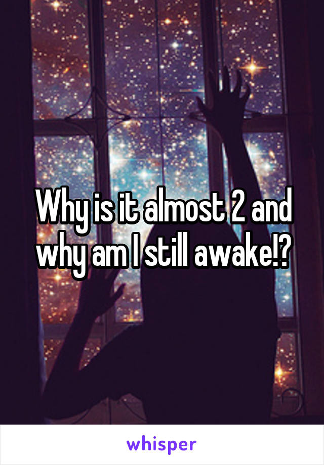 Why is it almost 2 and why am I still awake!?
