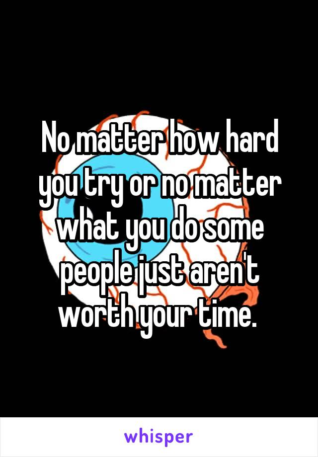 No matter how hard you try or no matter what you do some people just aren't worth your time.