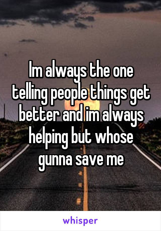 Im always the one telling people things get better and im always helping but whose gunna save me