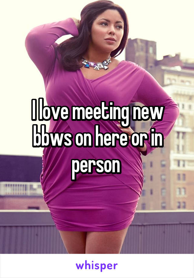 I love meeting new bbws on here or in person