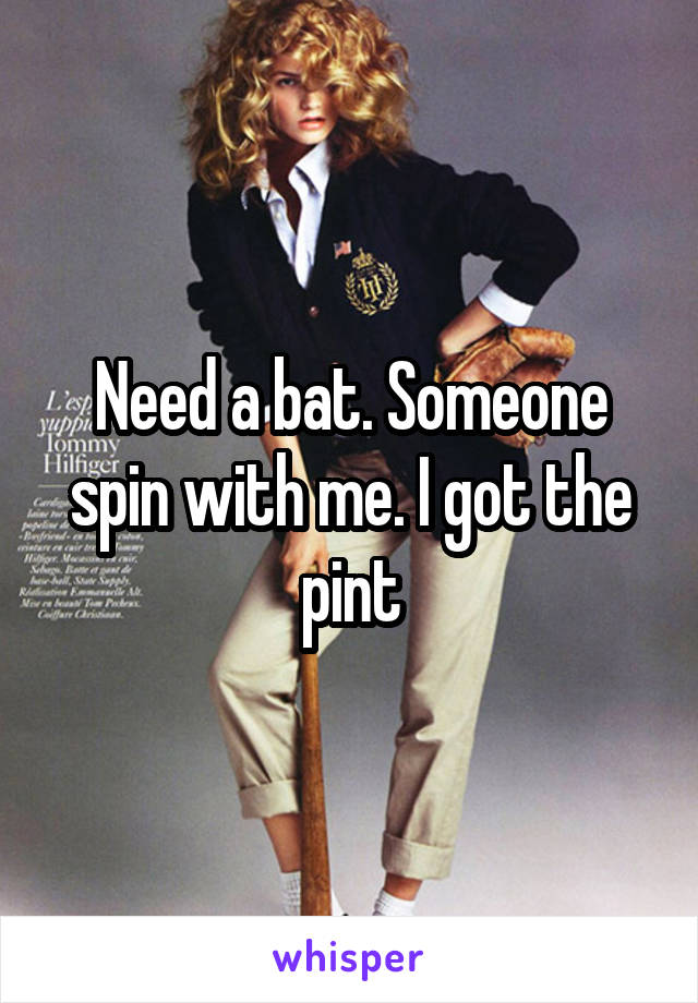 Need a bat. Someone spin with me. I got the pint