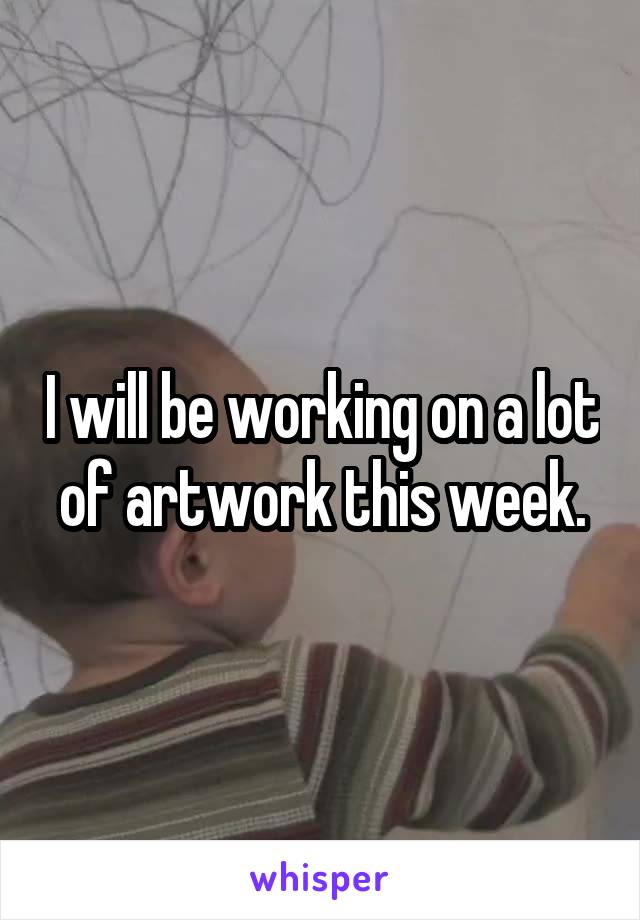 I will be working on a lot of artwork this week.