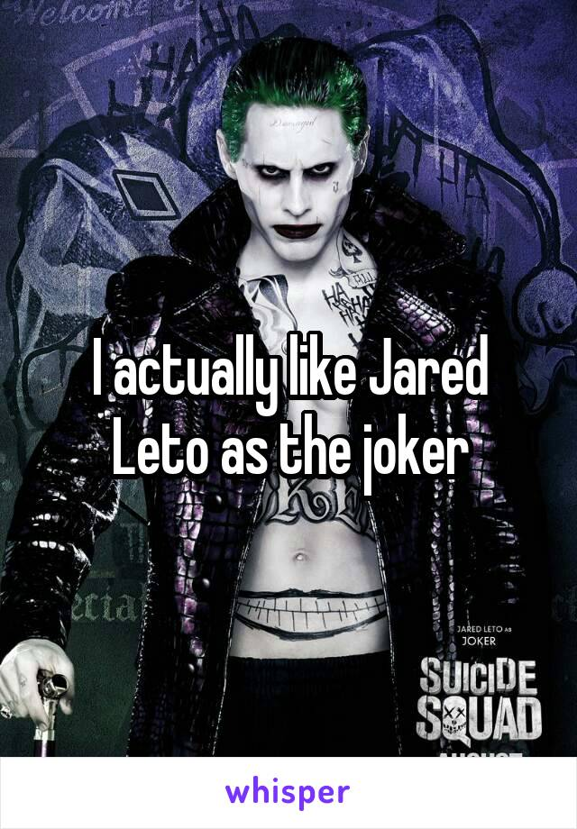 I actually like Jared Leto as the joker