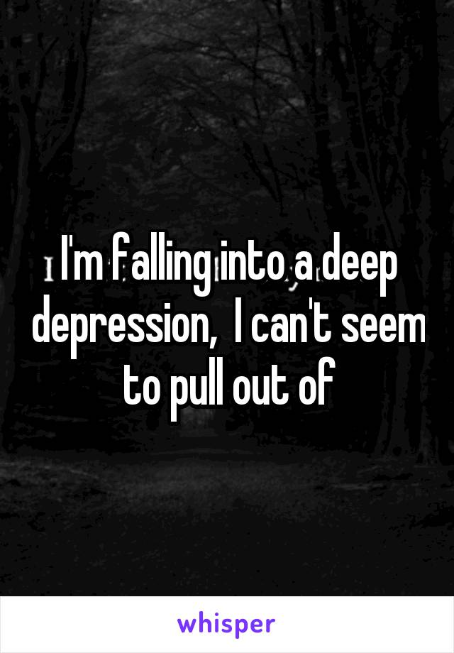 I'm falling into a deep depression,  I can't seem to pull out of