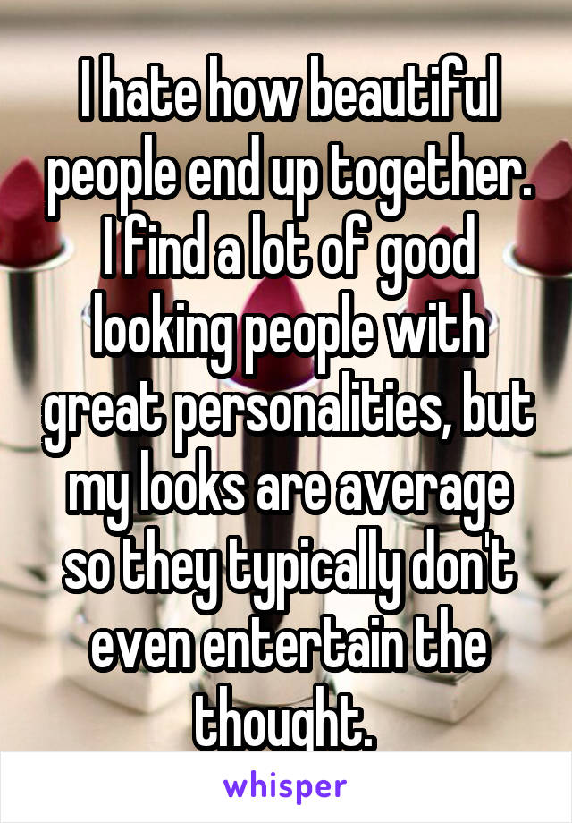 I hate how beautiful people end up together. I find a lot of good looking people with great personalities, but my looks are average so they typically don't even entertain the thought.