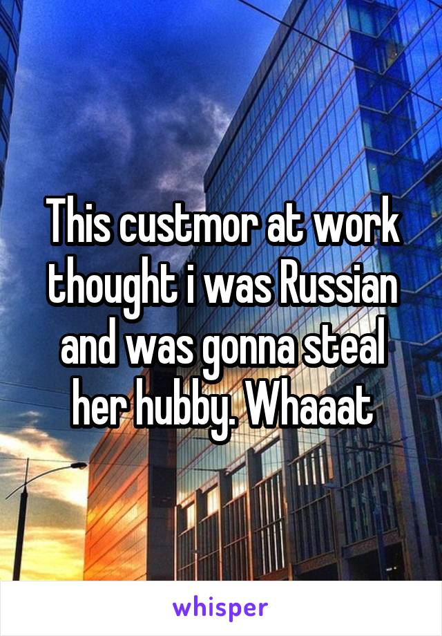 This custmor at work thought i was Russian and was gonna steal her hubby. Whaaat