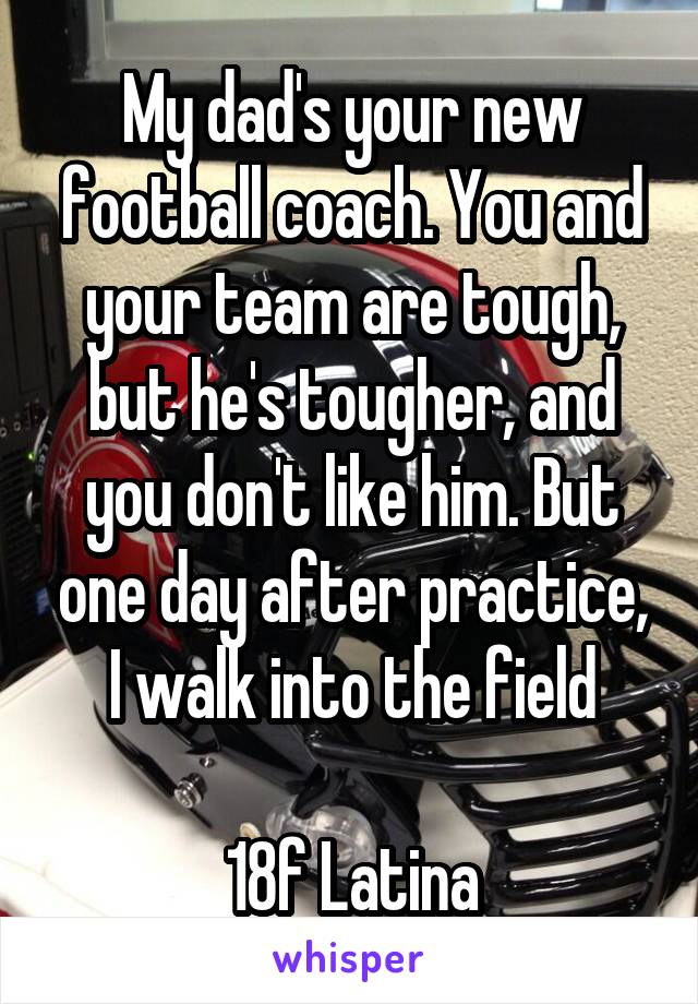 My dad's your new football coach. You and your team are tough, but he's tougher, and you don't like him. But one day after practice, I walk into the field  18f Latina